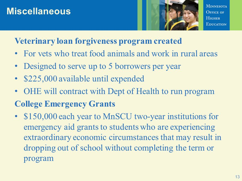 Miscellaneous 13 Veterinary loan forgiveness program created For vets who treat food animals and work in rural areas Designed to serve up to 5 borrowers per year $225,000 available until expended OHE will contract with Dept of Health to run program College Emergency Grants $150,000 each year to MnSCU two-year institutions for emergency aid grants to students who are experiencing extraordinary economic circumstances that may result in dropping out of school without completing the term or program