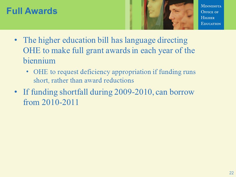 22 Full Awards The higher education bill has language directing OHE to make full grant awards in each year of the biennium OHE to request deficiency appropriation if funding runs short, rather than award reductions If funding shortfall during 2009-2010, can borrow from 2010-2011
