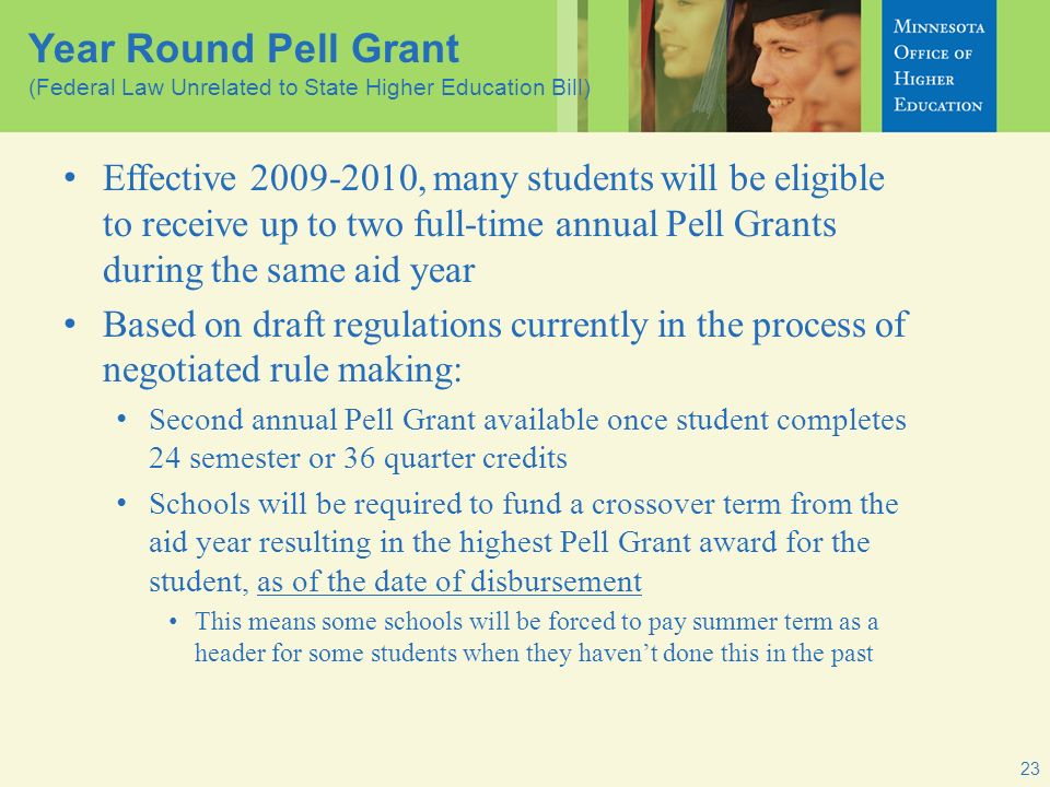 23 Year Round Pell Grant (Federal Law Unrelated to State Higher Education Bill) Effective 2009-2010, many students will be eligible to receive up to two full-time annual Pell Grants during the same aid year Based on draft regulations currently in the process of negotiated rule making: Second annual Pell Grant available once student completes 24 semester or 36 quarter credits Schools will be required to fund a crossover term from the aid year resulting in the highest Pell Grant award for the student, as of the date of disbursement This means some schools will be forced to pay summer term as a header for some students when they havent done this in the past
