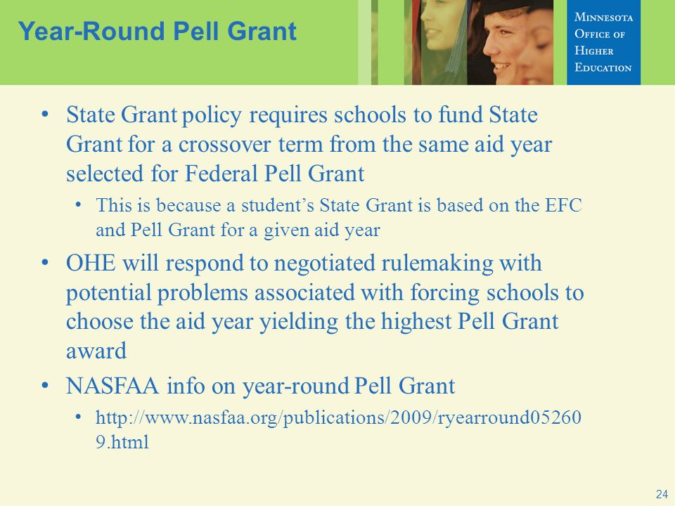 24 Year-Round Pell Grant State Grant policy requires schools to fund State Grant for a crossover term from the same aid year selected for Federal Pell Grant This is because a students State Grant is based on the EFC and Pell Grant for a given aid year OHE will respond to negotiated rulemaking with potential problems associated with forcing schools to choose the aid year yielding the highest Pell Grant award NASFAA info on year-round Pell Grant http://www.nasfaa.org/publications/2009/ryearround05260 9.html