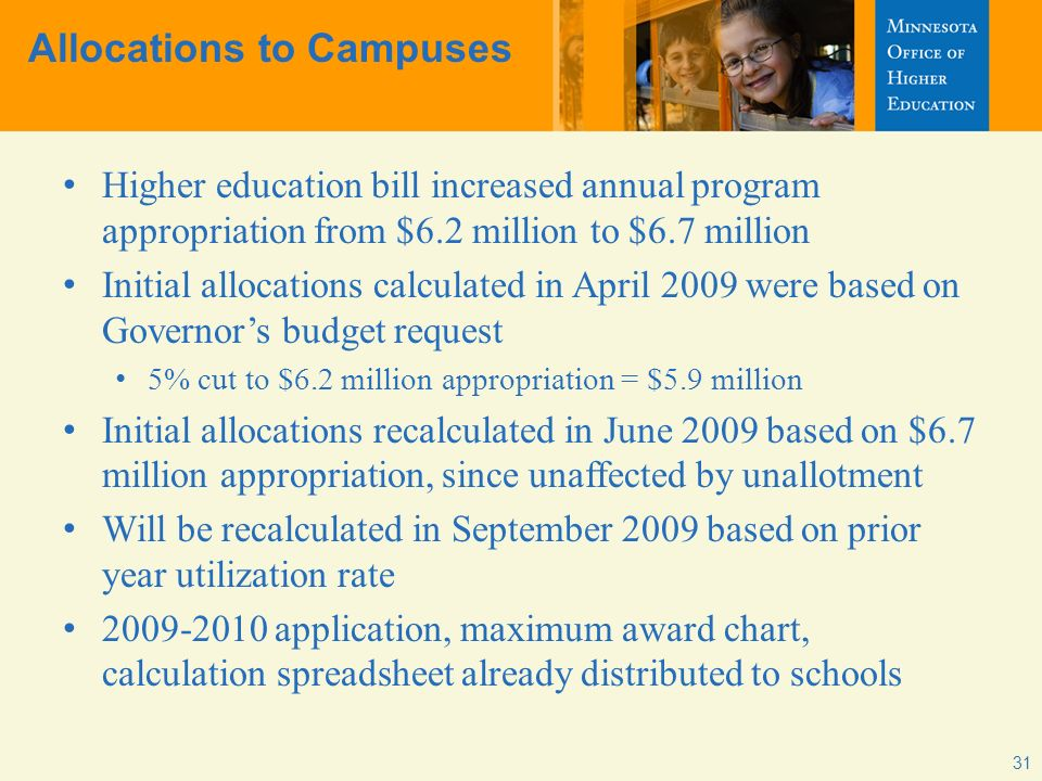 Allocations to Campuses Higher education bill increased annual program appropriation from $6.2 million to $6.7 million Initial allocations calculated in April 2009 were based on Governors budget request 5% cut to $6.2 million appropriation = $5.9 million Initial allocations recalculated in June 2009 based on $6.7 million appropriation, since unaffected by unallotment Will be recalculated in September 2009 based on prior year utilization rate 2009-2010 application, maximum award chart, calculation spreadsheet already distributed to schools 31