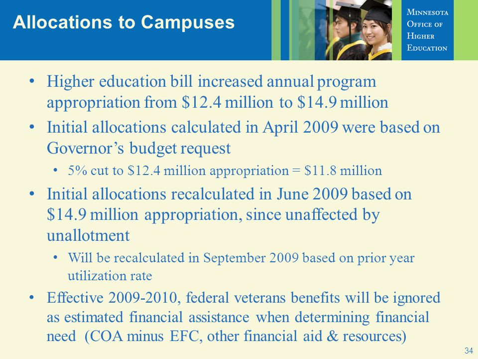 Allocations to Campuses 34 Higher education bill increased annual program appropriation from $12.4 million to $14.9 million Initial allocations calculated in April 2009 were based on Governors budget request 5% cut to $12.4 million appropriation = $11.8 million Initial allocations recalculated in June 2009 based on $14.9 million appropriation, since unaffected by unallotment Will be recalculated in September 2009 based on prior year utilization rate Effective 2009-2010, federal veterans benefits will be ignored as estimated financial assistance when determining financial need (COA minus EFC, other financial aid & resources)