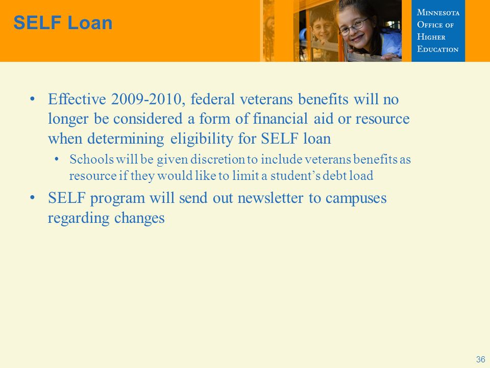 36 SELF Loan Effective 2009-2010, federal veterans benefits will no longer be considered a form of financial aid or resource when determining eligibility for SELF loan Schools will be given discretion to include veterans benefits as resource if they would like to limit a students debt load SELF program will send out newsletter to campuses regarding changes