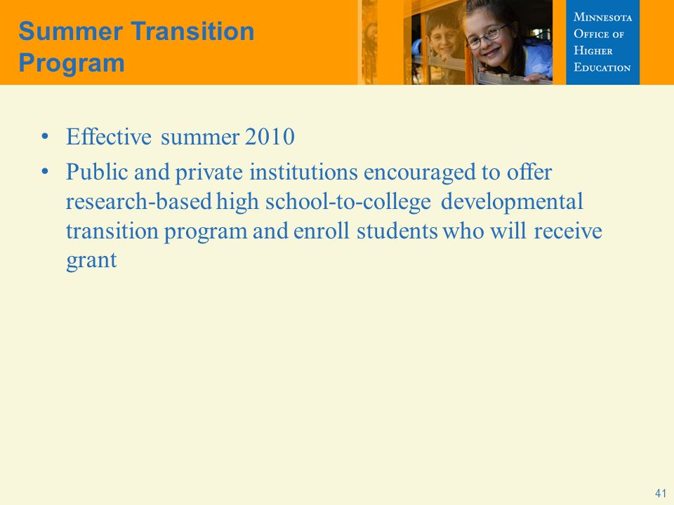 41 Summer Transition Program Effective summer 2010 Public and private institutions encouraged to offer research-based high school-to-college developmental transition program and enroll students who will receive grant