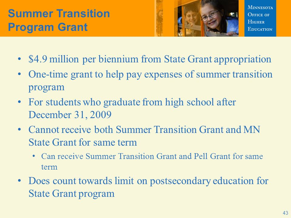 Summer Transition Program Grant $4.9 million per biennium from State Grant appropriation One-time grant to help pay expenses of summer transition program For students who graduate from high school after December 31, 2009 Cannot receive both Summer Transition Grant and MN State Grant for same term Can receive Summer Transition Grant and Pell Grant for same term Does count towards limit on postsecondary education for State Grant program 43
