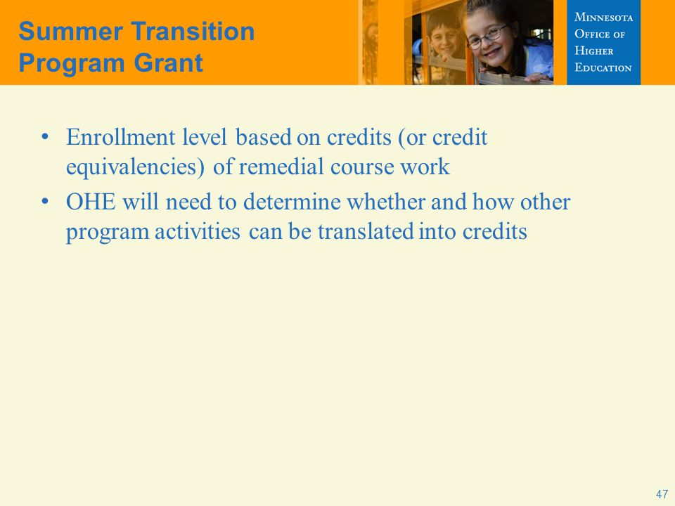 Summer Transition Program Grant Enrollment level based on credits (or credit equivalencies) of remedial course work OHE will need to determine whether and how other program activities can be translated into credits 47
