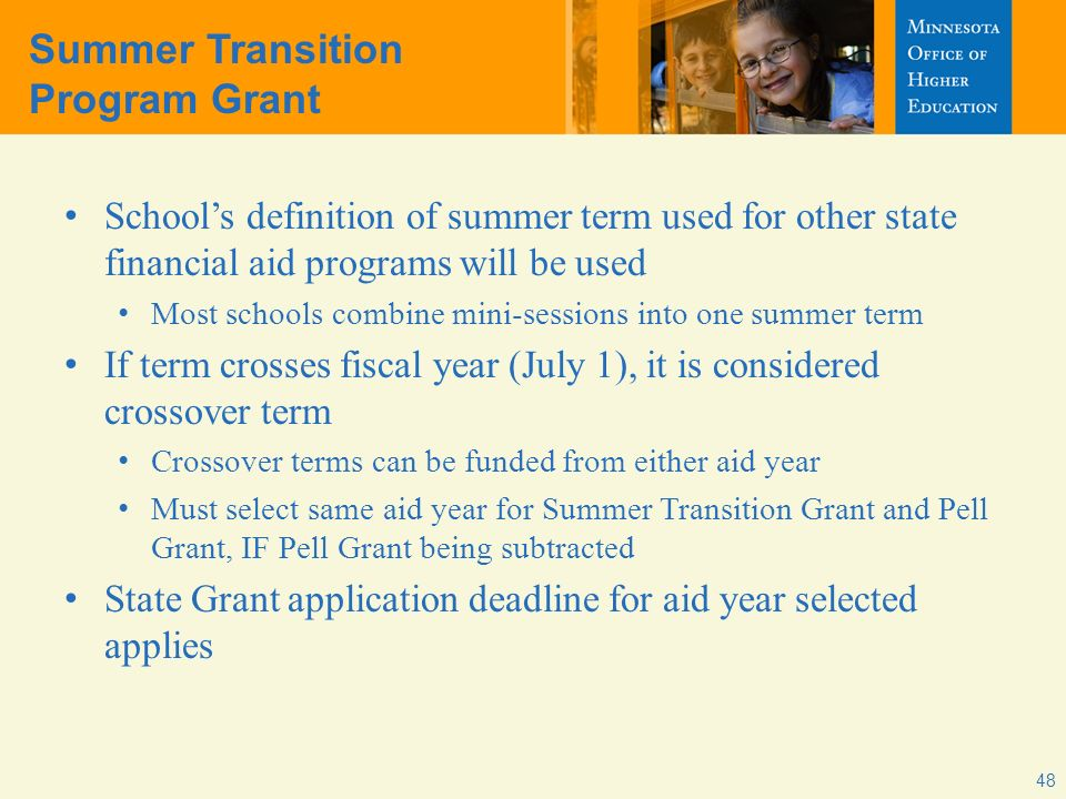 Summer Transition Program Grant Schools definition of summer term used for other state financial aid programs will be used Most schools combine mini-sessions into one summer term If term crosses fiscal year (July 1), it is considered crossover term Crossover terms can be funded from either aid year Must select same aid year for Summer Transition Grant and Pell Grant, IF Pell Grant being subtracted State Grant application deadline for aid year selected applies 48