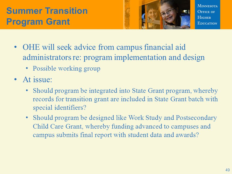 Summer Transition Program Grant OHE will seek advice from campus financial aid administrators re: program implementation and design Possible working group At issue: Should program be integrated into State Grant program, whereby records for transition grant are included in State Grant batch with special identifiers.