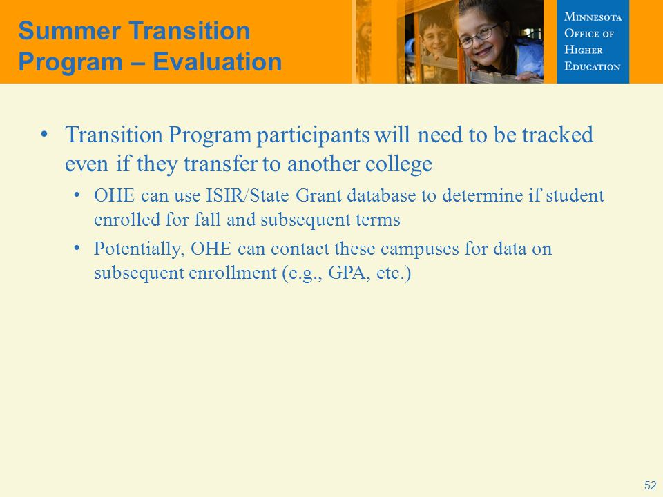 Summer Transition Program – Evaluation Transition Program participants will need to be tracked even if they transfer to another college OHE can use ISIR/State Grant database to determine if student enrolled for fall and subsequent terms Potentially, OHE can contact these campuses for data on subsequent enrollment (e.g., GPA, etc.) 52