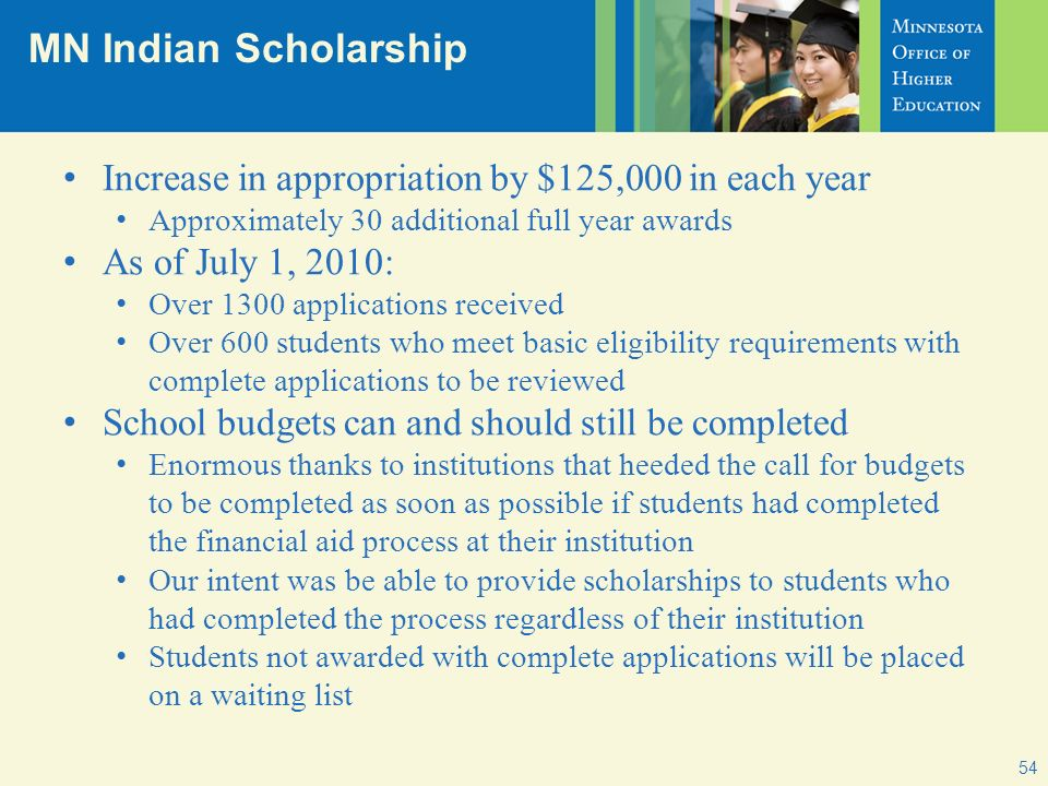 MN Indian Scholarship Increase in appropriation by $125,000 in each year Approximately 30 additional full year awards As of July 1, 2010: Over 1300 applications received Over 600 students who meet basic eligibility requirements with complete applications to be reviewed School budgets can and should still be completed Enormous thanks to institutions that heeded the call for budgets to be completed as soon as possible if students had completed the financial aid process at their institution Our intent was be able to provide scholarships to students who had completed the process regardless of their institution Students not awarded with complete applications will be placed on a waiting list 54