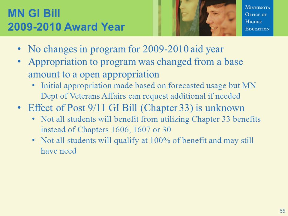 MN GI Bill 2009-2010 Award Year No changes in program for 2009-2010 aid year Appropriation to program was changed from a base amount to a open appropriation Initial appropriation made based on forecasted usage but MN Dept of Veterans Affairs can request additional if needed Effect of Post 9/11 GI Bill (Chapter 33) is unknown Not all students will benefit from utilizing Chapter 33 benefits instead of Chapters 1606, 1607 or 30 Not all students will qualify at 100% of benefit and may still have need 55