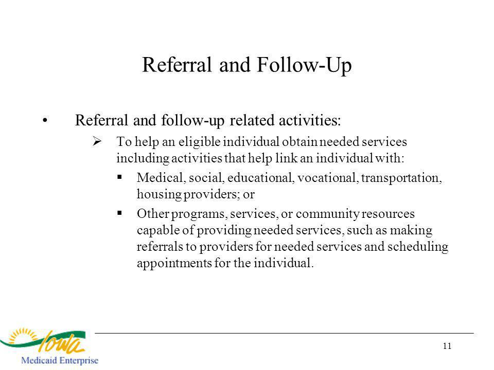 11 Referral and Follow-Up Referral and follow-up related activities: To help an eligible individual obtain needed services including activities that help link an individual with: Medical, social, educational, vocational, transportation, housing providers; or Other programs, services, or community resources capable of providing needed services, such as making referrals to providers for needed services and scheduling appointments for the individual.