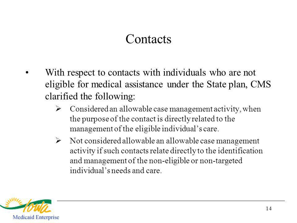 14 Contacts With respect to contacts with individuals who are not eligible for medical assistance under the State plan, CMS clarified the following: Considered an allowable case management activity, when the purpose of the contact is directly related to the management of the eligible individuals care.