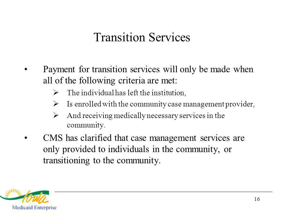 16 Transition Services Payment for transition services will only be made when all of the following criteria are met: The individual has left the institution, Is enrolled with the community case management provider, And receiving medically necessary services in the community.