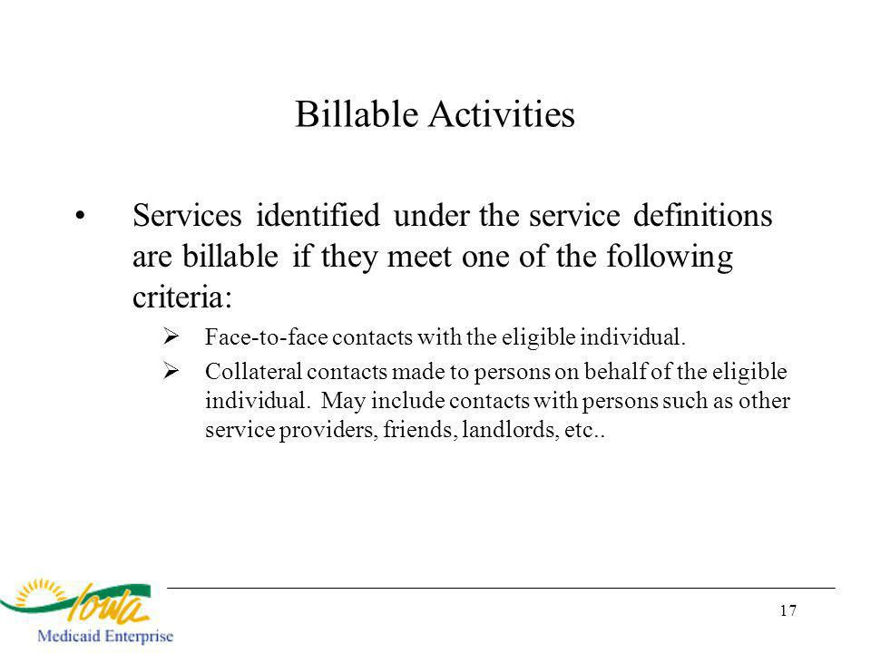 17 Billable Activities Services identified under the service definitions are billable if they meet one of the following criteria: Face-to-face contacts with the eligible individual.