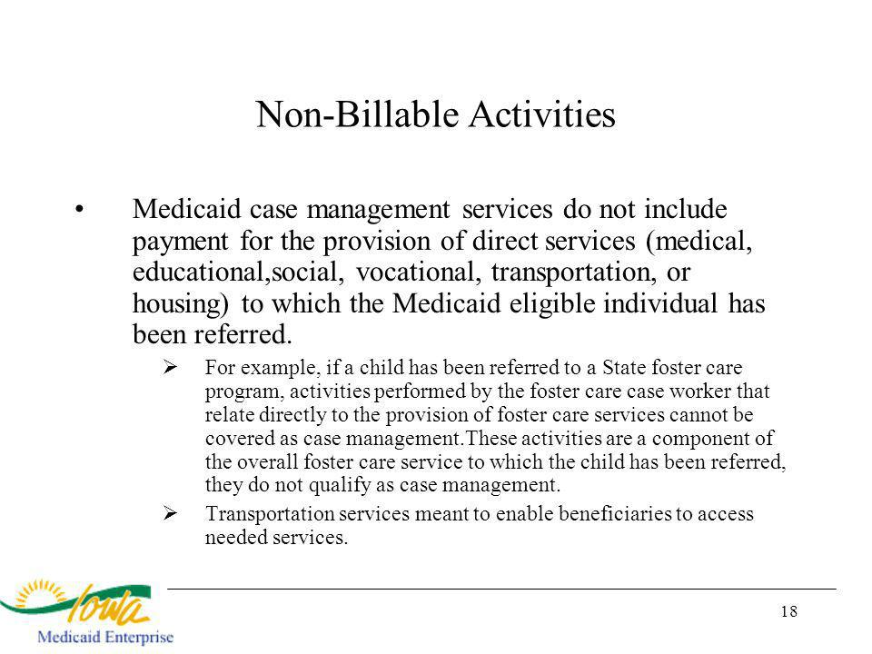 18 Non-Billable Activities Medicaid case management services do not include payment for the provision of direct services (medical, educational,social, vocational, transportation, or housing) to which the Medicaid eligible individual has been referred.