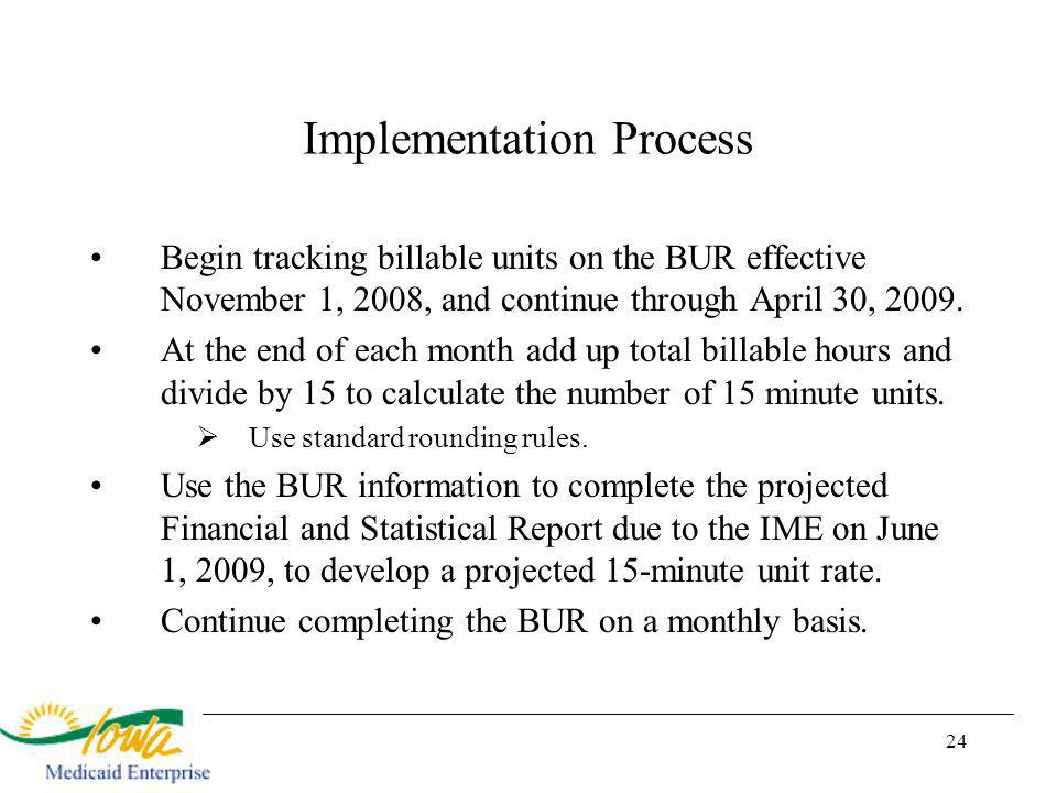 24 Implementation Process Begin tracking billable units on the BUR effective November 1, 2008, and continue through April 30, 2009.