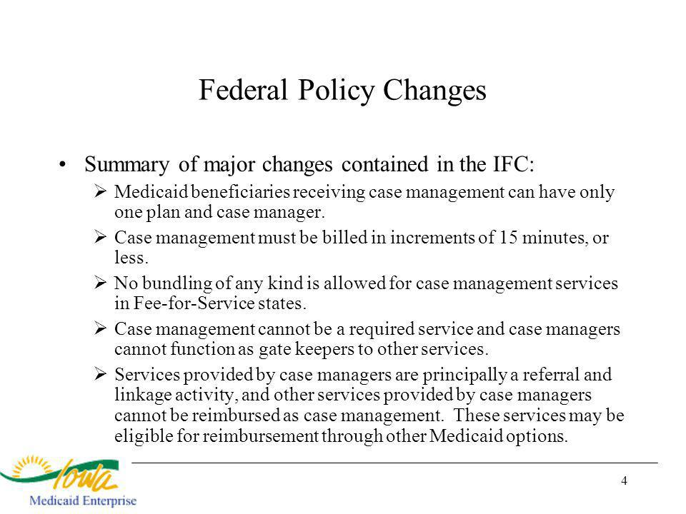 4 Federal Policy Changes Summary of major changes contained in the IFC: Medicaid beneficiaries receiving case management can have only one plan and case manager.