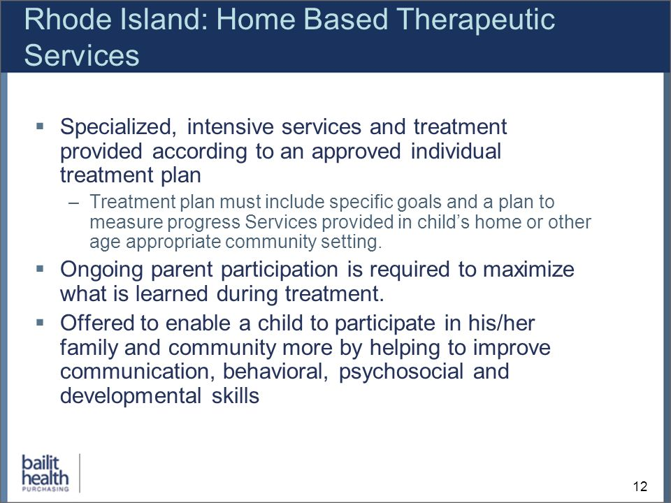 12 Rhode Island: Home Based Therapeutic Services Specialized, intensive services and treatment provided according to an approved individual treatment plan –Treatment plan must include specific goals and a plan to measure progress Services provided in childs home or other age appropriate community setting.