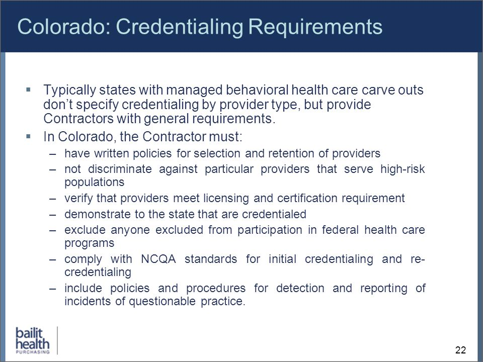 22 Colorado: Credentialing Requirements Typically states with managed behavioral health care carve outs dont specify credentialing by provider type, but provide Contractors with general requirements.