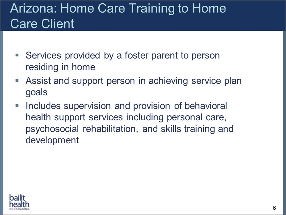 6 Arizona: Home Care Training to Home Care Client Services provided by a foster parent to person residing in home Assist and support person in achieving service plan goals Includes supervision and provision of behavioral health support services including personal care, psychosocial rehabilitation, and skills training and development