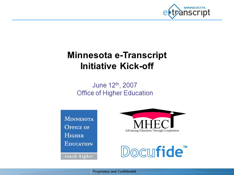 Proprietary and Confidential Minnesota e-Transcript Initiative Kick-off June 12 th, 2007 Office of Higher Education
