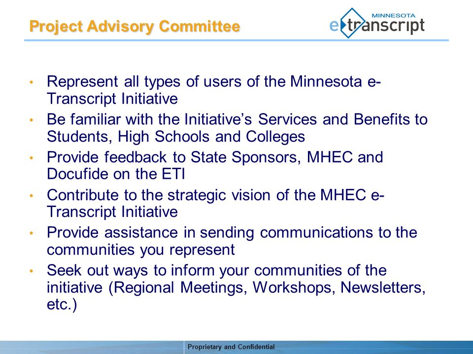 Proprietary and Confidential Project Advisory Committee Represent all types of users of the Minnesota e- Transcript Initiative Be familiar with the Initiatives Services and Benefits to Students, High Schools and Colleges Provide feedback to State Sponsors, MHEC and Docufide on the ETI Contribute to the strategic vision of the MHEC e- Transcript Initiative Provide assistance in sending communications to the communities you represent Seek out ways to inform your communities of the initiative (Regional Meetings, Workshops, Newsletters, etc.)