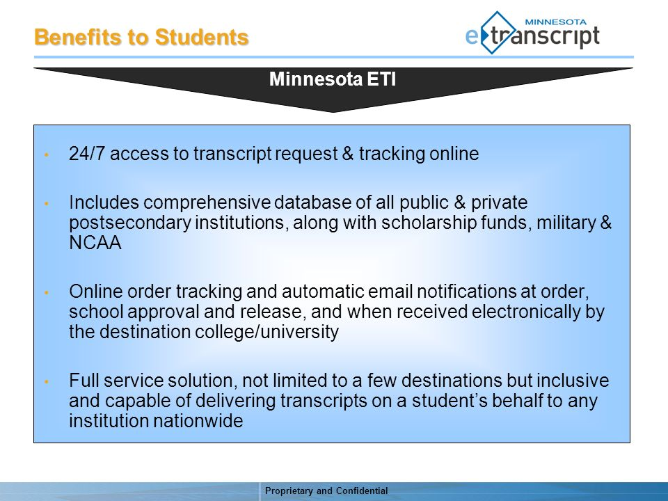Proprietary and Confidential Benefits to Students 24/7 access to transcript request & tracking online Includes comprehensive database of all public & private postsecondary institutions, along with scholarship funds, military & NCAA Online order tracking and automatic email notifications at order, school approval and release, and when received electronically by the destination college/university Full service solution, not limited to a few destinations but inclusive and capable of delivering transcripts on a students behalf to any institution nationwide Minnesota ETI