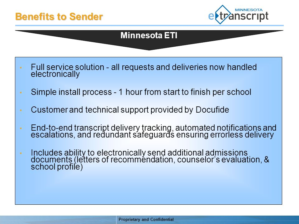 Proprietary and Confidential Benefits to Sender Full service solution - all requests and deliveries now handled electronically Simple install process - 1 hour from start to finish per school Customer and technical support provided by Docufide End-to-end transcript delivery tracking, automated notifications and escalations, and redundant safeguards ensuring errorless delivery Includes ability to electronically send additional admissions documents (letters of recommendation, counselors evaluation, & school profile) Minnesota ETI