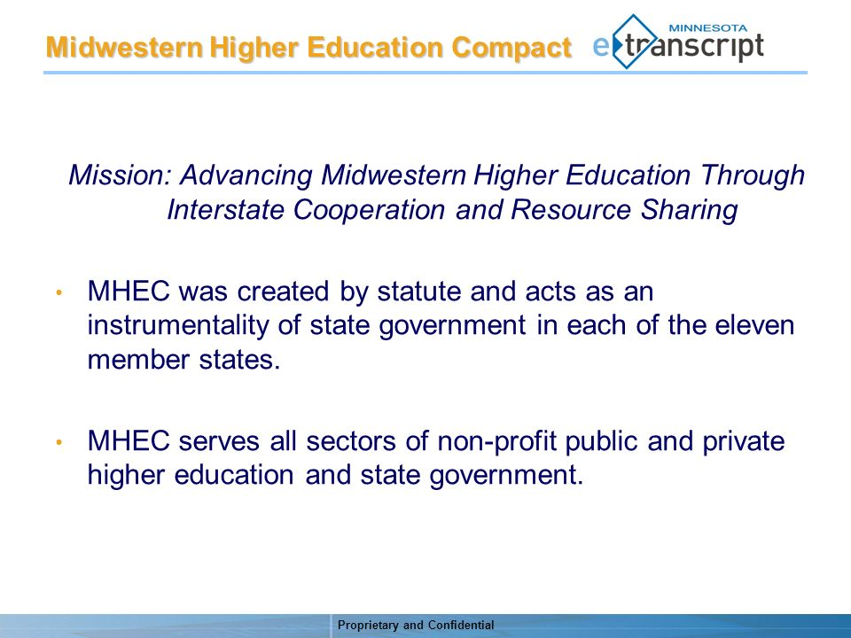 Proprietary and Confidential Mission: Advancing Midwestern Higher Education Through Interstate Cooperation and Resource Sharing MHEC was created by statute and acts as an instrumentality of state government in each of the eleven member states.