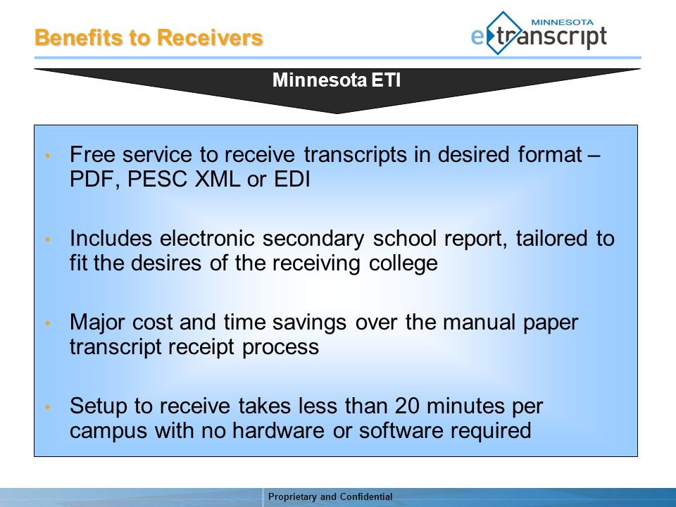 Proprietary and Confidential Benefits to Receivers Free service to receive transcripts in desired format – PDF, PESC XML or EDI Includes electronic secondary school report, tailored to fit the desires of the receiving college Major cost and time savings over the manual paper transcript receipt process Setup to receive takes less than 20 minutes per campus with no hardware or software required Minnesota ETI