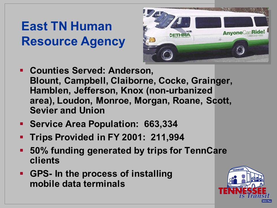 East TN Human Resource Agency Counties Served: Anderson, Blount, Campbell, Claiborne, Cocke, Grainger, Hamblen, Jefferson, Knox (non-urbanized area), Loudon, Monroe, Morgan, Roane, Scott, Sevier and Union Service Area Population: 663,334 Trips Provided in FY 2001: 211,994 50% funding generated by trips for TennCare clients GPS- In the process of installing mobile data terminals