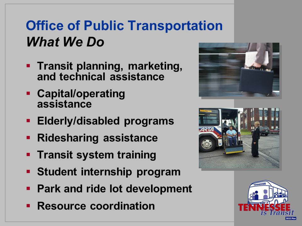 Office of Public Transportation What We Do Transit planning, marketing, and technical assistance Capital/operating assistance Elderly/disabled programs Ridesharing assistance Transit system training Student internship program Park and ride lot development Resource coordination