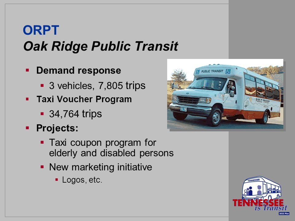 ORPT Oak Ridge Public Transit Demand response 3 vehicles, 7,805 trips Taxi Voucher Program 34,764 trips Projects: Taxi coupon program for elderly and disabled persons New marketing initiative Logos, etc.