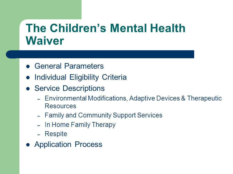 The Childrens Mental Health Waiver General Parameters Individual Eligibility Criteria Service Descriptions – Environmental Modifications, Adaptive Devices & Therapeutic Resources – Family and Community Support Services – In Home Family Therapy – Respite Application Process
