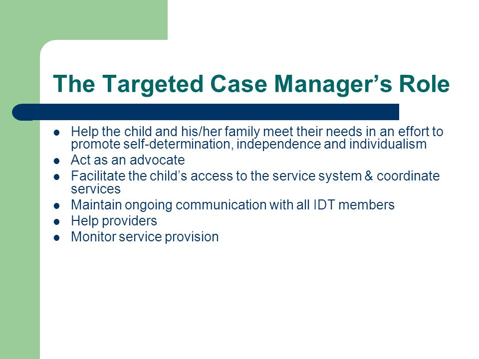 The Targeted Case Managers Role Help the child and his/her family meet their needs in an effort to promote self-determination, independence and individualism Act as an advocate Facilitate the childs access to the service system & coordinate services Maintain ongoing communication with all IDT members Help providers Monitor service provision