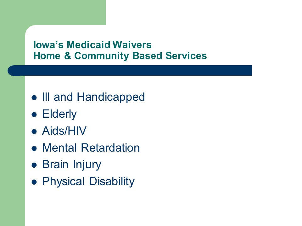 Iowas Medicaid Waivers Home & Community Based Services Ill and Handicapped Elderly Aids/HIV Mental Retardation Brain Injury Physical Disability