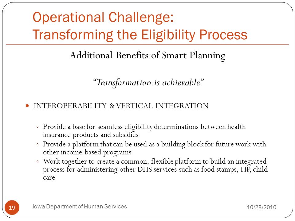 Operational Challenge: Transforming the Eligibility Process Additional Benefits of Smart Planning Transformation is achievable INTEROPERABILITY & VERTICAL INTEGRATION Provide a base for seamless eligibility determinations between health insurance products and subsidies Provide a platform that can be used as a building block for future work with other income-based programs Work together to create a common, flexible platform to build an integrated process for administering other DHS services such as food stamps, FIP, child care 19 Iowa Department of Human Services 10/28/2010