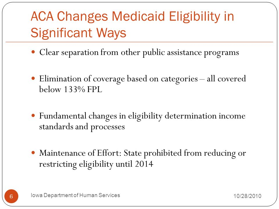 ACA Changes Medicaid Eligibility in Significant Ways Clear separation from other public assistance programs Elimination of coverage based on categories – all covered below 133% FPL Fundamental changes in eligibility determination income standards and processes Maintenance of Effort: State prohibited from reducing or restricting eligibility until Iowa Department of Human Services 10/28/2010
