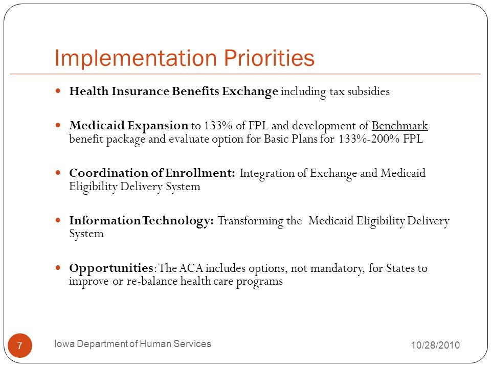 Implementation Priorities Health Insurance Benefits Exchange including tax subsidies Medicaid Expansion to 133% of FPL and development of Benchmark benefit package and evaluate option for Basic Plans for 133%-200% FPL Coordination of Enrollment: Integration of Exchange and Medicaid Eligibility Delivery System Information Technology: Transforming the Medicaid Eligibility Delivery System Opportunities: The ACA includes options, not mandatory, for States to improve or re-balance health care programs 7 Iowa Department of Human Services 10/28/2010