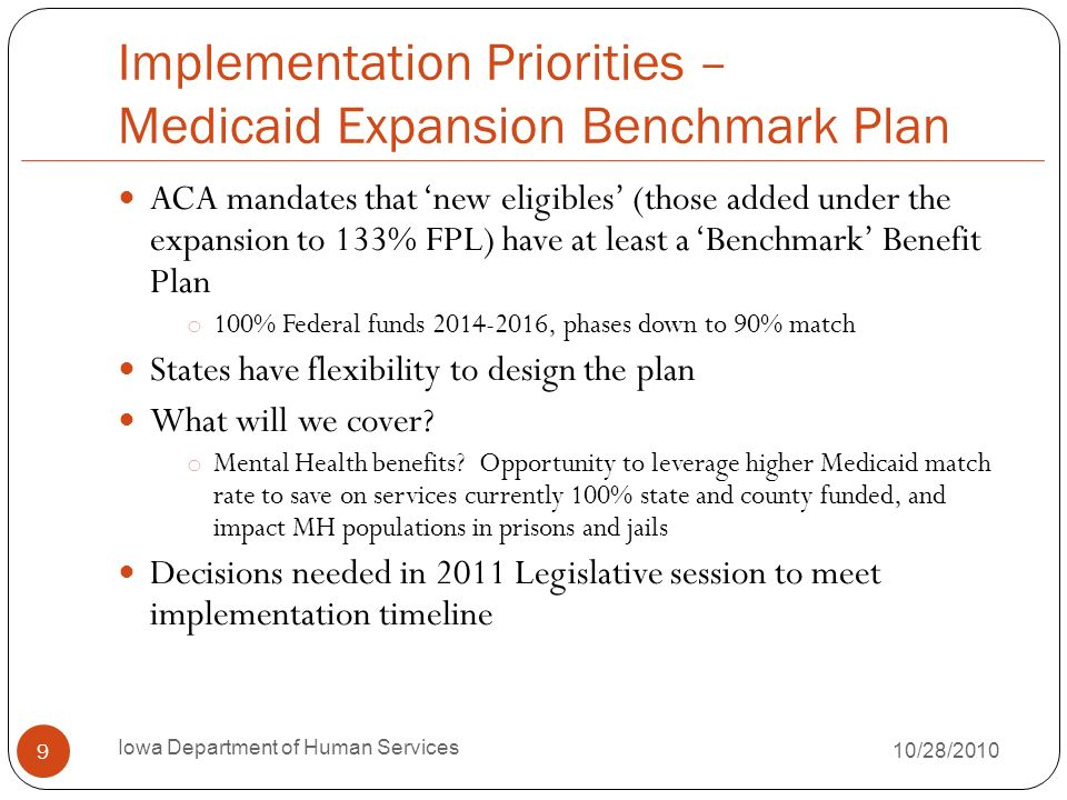 Implementation Priorities – Medicaid Expansion Benchmark Plan ACA mandates that new eligibles (those added under the expansion to 133% FPL) have at least a Benchmark Benefit Plan o 100% Federal funds , phases down to 90% match States have flexibility to design the plan What will we cover.