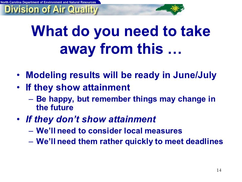 14 What do you need to take away from this … Modeling results will be ready in June/July If they show attainment –Be happy, but remember things may change in the future If they dont show attainment –Well need to consider local measures –Well need them rather quickly to meet deadlines