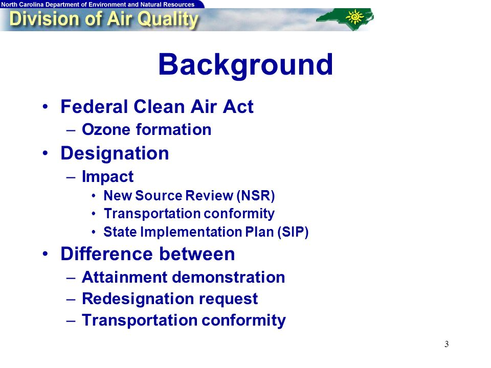 3 Background Federal Clean Air Act –Ozone formation Designation –Impact New Source Review (NSR) Transportation conformity State Implementation Plan (SIP) Difference between –Attainment demonstration –Redesignation request –Transportation conformity