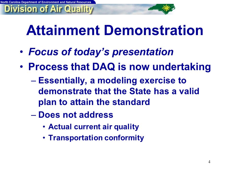 4 Attainment Demonstration Focus of todays presentation Process that DAQ is now undertaking –Essentially, a modeling exercise to demonstrate that the State has a valid plan to attain the standard –Does not address Actual current air quality Transportation conformity