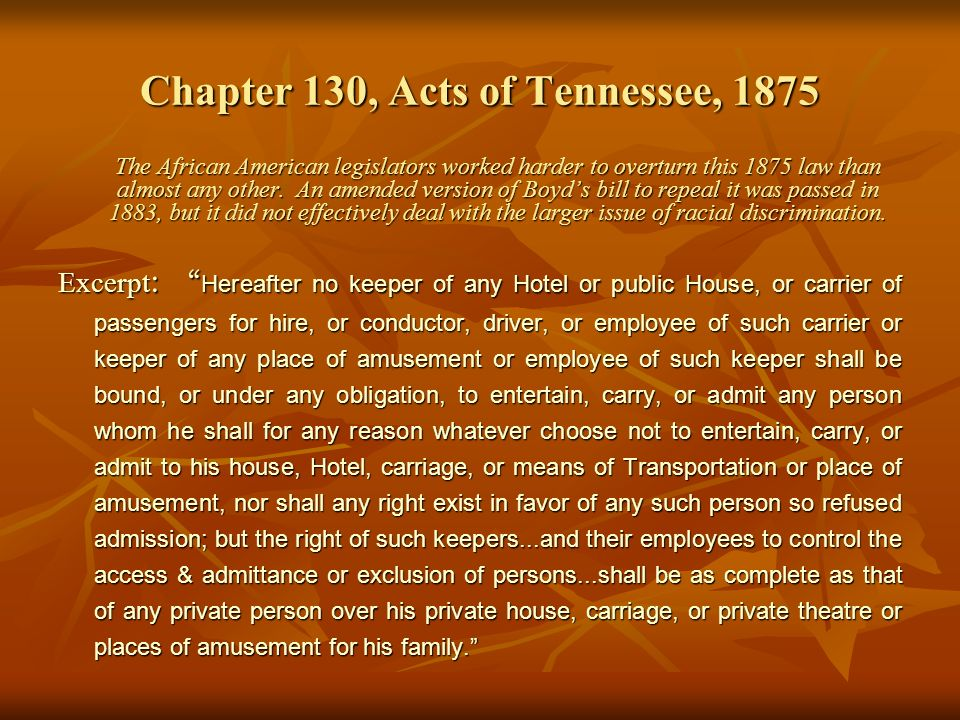 Chapter 130, Acts of Tennessee, 1875 The African American legislators worked harder to overturn this 1875 law than almost any other.