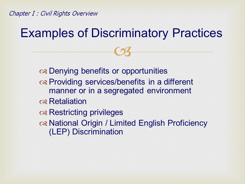 Denying benefits or opportunities Providing services/benefits in a different manner or in a segregated environment Retaliation Restricting privileges National Origin / Limited English Proficiency (LEP) Discrimination Examples of Discriminatory Practices Chapter I : Civil Rights Overview