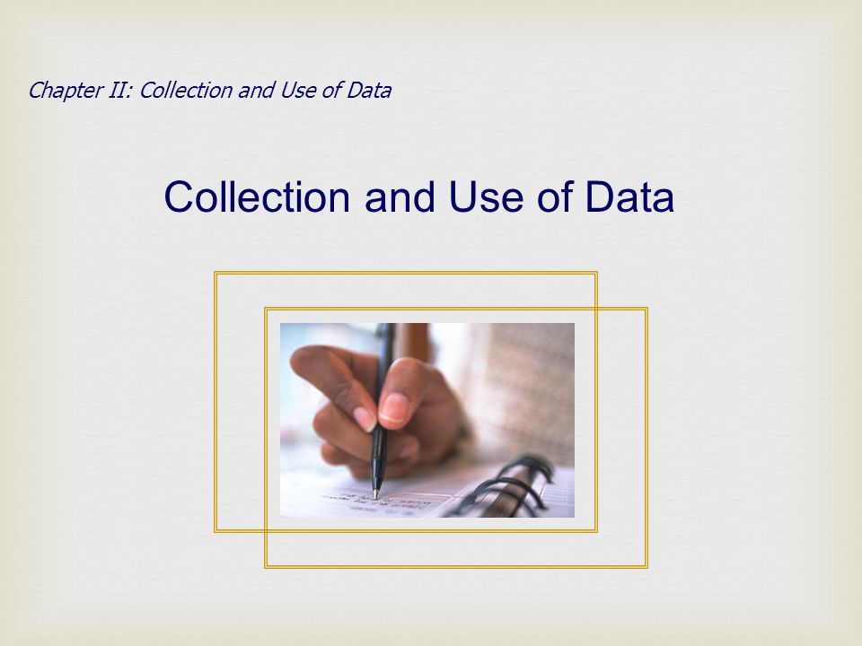 Chapter II: Collection and Use of Data Collection and Use of Data