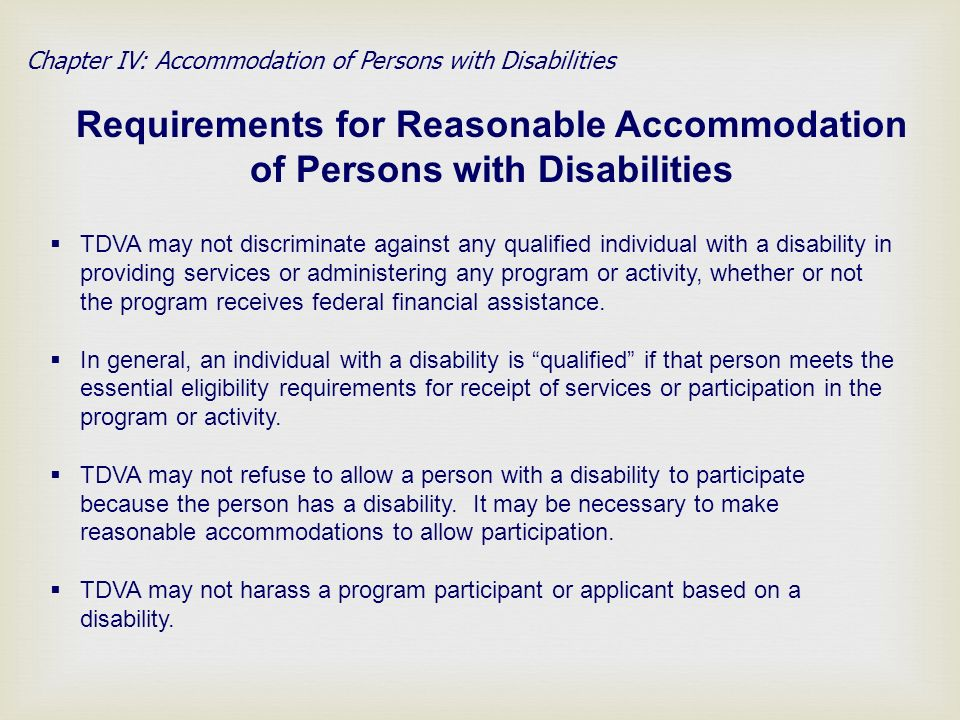 Chapter IV: Accommodation of Persons with Disabilities Requirements for Reasonable Accommodation of Persons with Disabilities TDVA may not discriminate against any qualified individual with a disability in providing services or administering any program or activity, whether or not the program receives federal financial assistance.