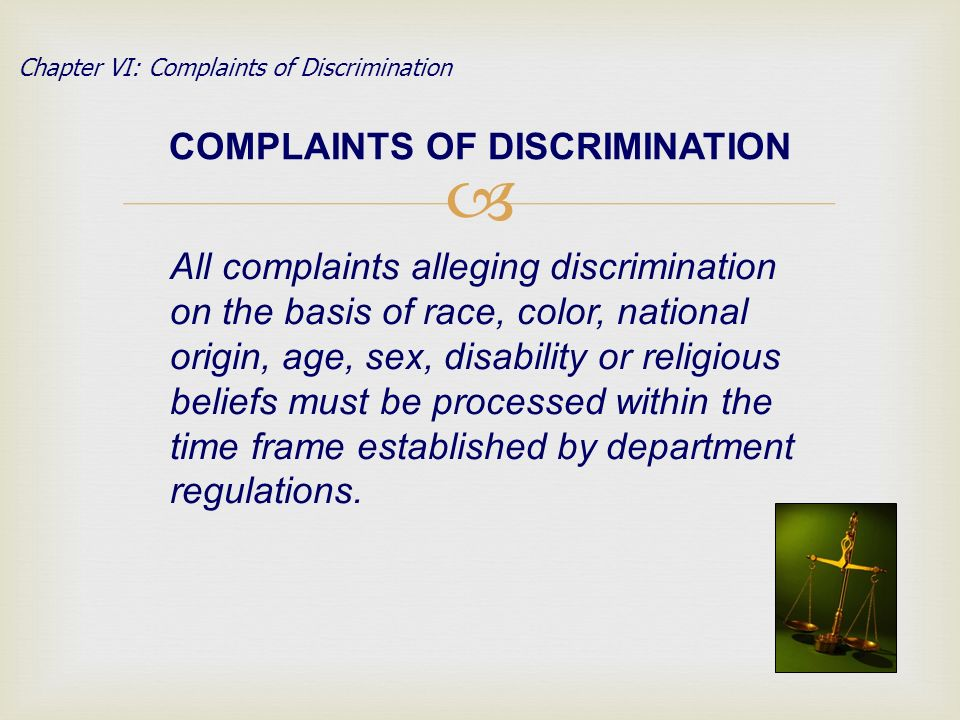 COMPLAINTS OF DISCRIMINATION All complaints alleging discrimination on the basis of race, color, national origin, age, sex, disability or religious beliefs must be processed within the time frame established by department regulations.