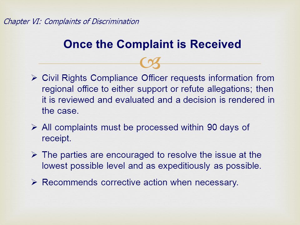 Once the Complaint is Received Chapter VI: Complaints of Discrimination Civil Rights Compliance Officer requests information from regional office to either support or refute allegations; then it is reviewed and evaluated and a decision is rendered in the case.